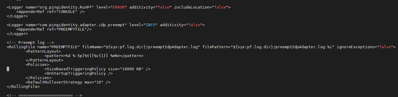 "Machine generated alternative text: <Logger name=""org.pingidentity.RunPF"" <AppenderRef <Logger name=""com.pingidentity.adapter.idp.preempt"" <AppenderRef Preempt log - -z. includeLocation="" false <RoIIingFi1e name=""PREEMPTFILE"" :pf . log .dir}/preemptIdpAdapter. log"" <PatternLayout> <pattern>%d %-5p [%t] %m%n</pattern> </PatternLayout> <SizeBasedTriggeringpoIicy KB"" /> <0nStartupTriggeringp01icy <Defau1tR0110verStrategy filepatte rn="" ${sys : pf . log . di r}/p reemptIdpAdapter. log . "" igno reExceptions="" false "" >"