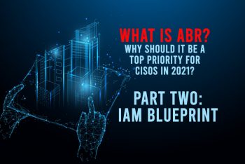 What Is ABR? Why Should It Be a Top Priority for CISOs in 2021? Part Two